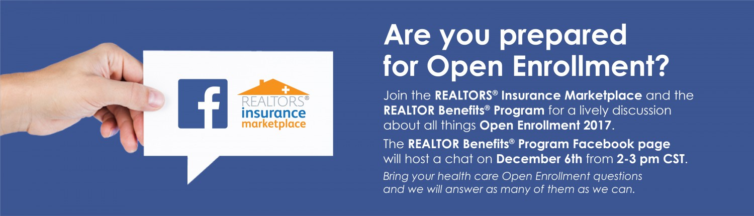 Are you prepared for Open Enrollment? Join the REALTORS® Insurance Marketplace and the REALTOR Benefits® Program for a lively discussion about all things Open Enrollment 2017. The REALTOR Benefits® Program Facebook page will host a chat on December 6th from 2-3 pm CST. Bring your health care Open Enrollment questions and we will answer as many of them as we can.